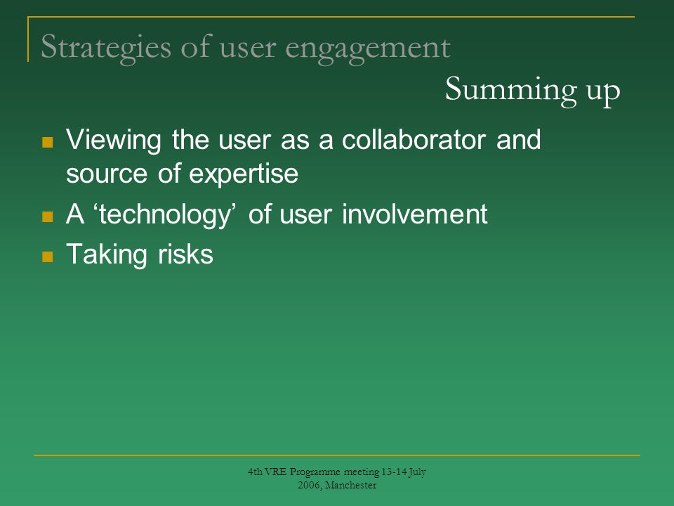 4th VRE Programme meeting 13-14 July 2006, Manchester Strategies of user engagement Summing up Viewing the user as a collaborator and source of expertise A technology of user involvement Taking risks