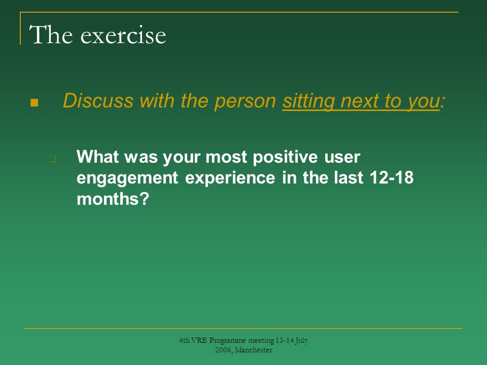 4th VRE Programme meeting 13-14 July 2006, Manchester The exercise Discuss with the person sitting next to you: What was your most positive user engagement experience in the last 12-18 months