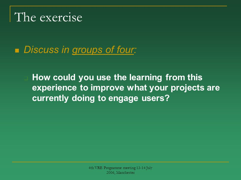 4th VRE Programme meeting 13-14 July 2006, Manchester The exercise Discuss in groups of four: How could you use the learning from this experience to improve what your projects are currently doing to engage users