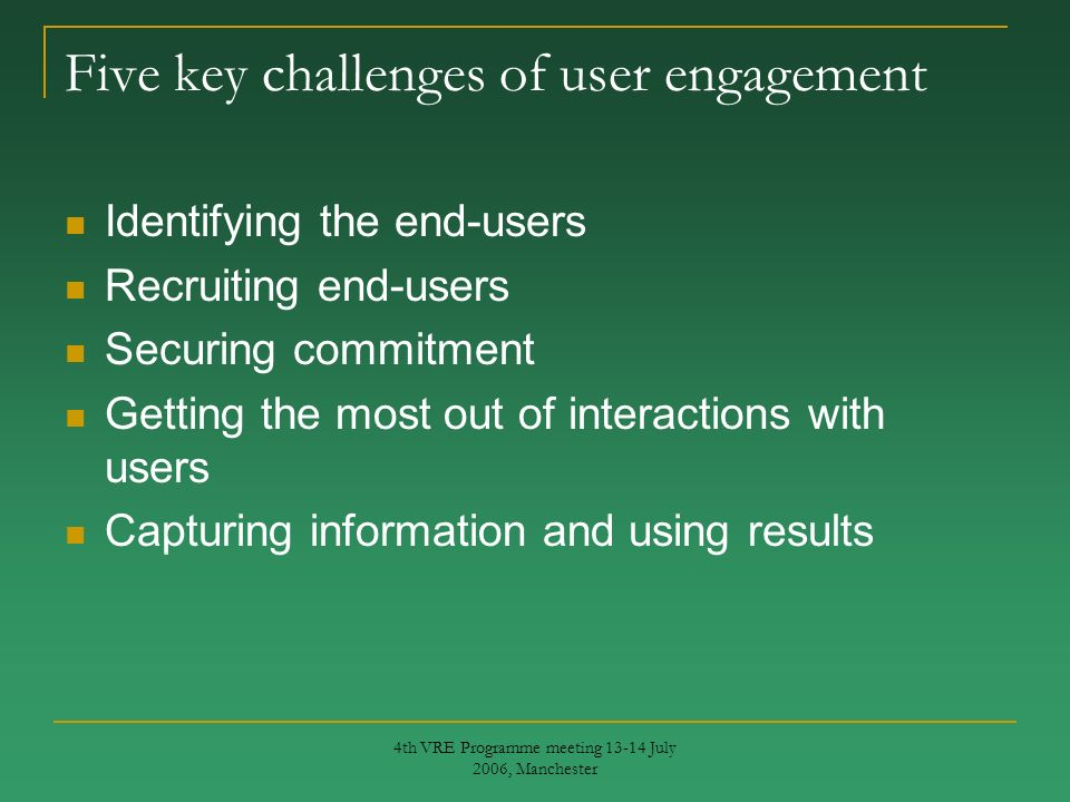 4th VRE Programme meeting 13-14 July 2006, Manchester Five key challenges of user engagement Identifying the end-users Recruiting end-users Securing commitment Getting the most out of interactions with users Capturing information and using results