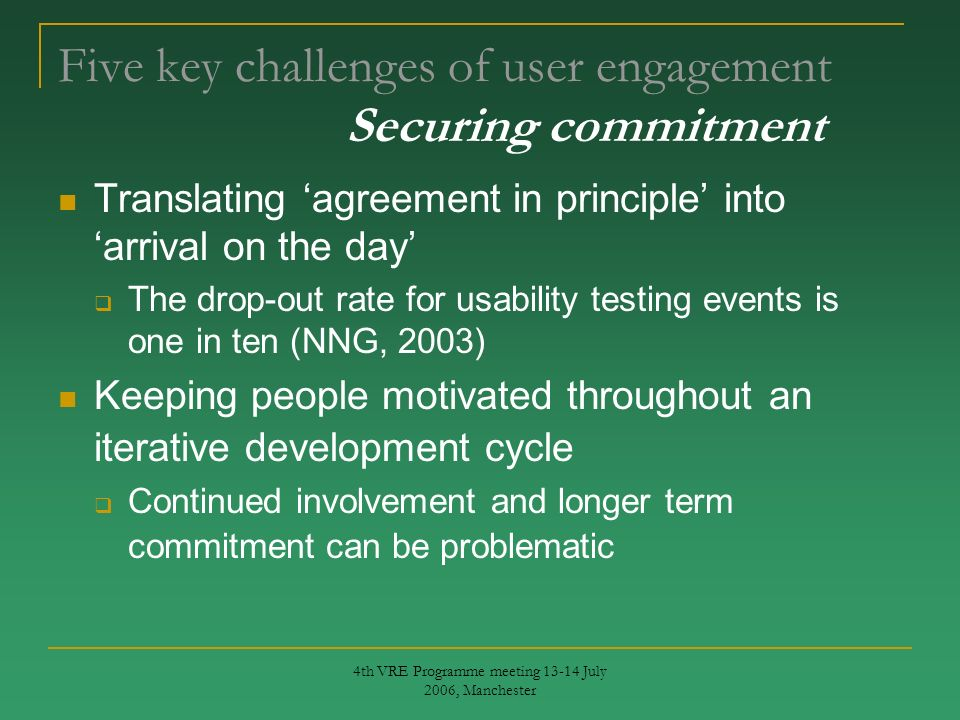 4th VRE Programme meeting 13-14 July 2006, Manchester Five key challenges of user engagement Securing commitment Translating agreement in principle into arrival on the day The drop-out rate for usability testing events is one in ten (NNG, 2003) Keeping people motivated throughout an iterative development cycle Continued involvement and longer term commitment can be problematic