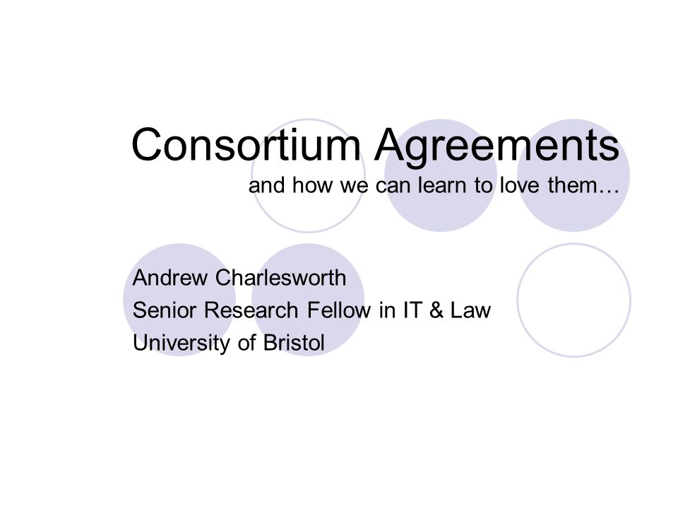 Consortium Agreements and how we can learn to love them… Andrew Charlesworth Senior Research Fellow in IT & Law University of Bristol