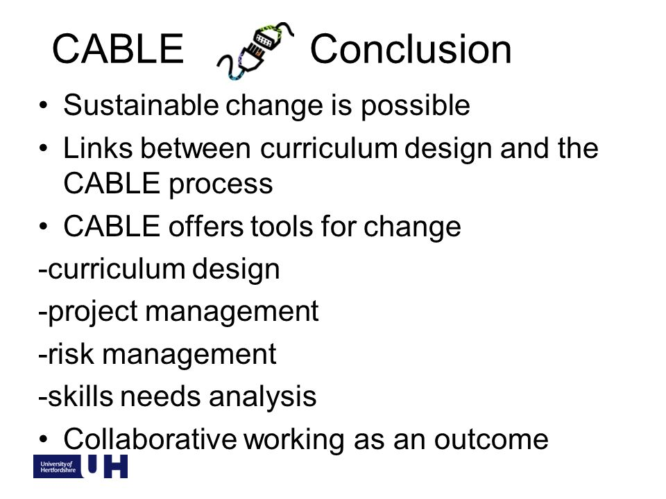 CABLE Conclusion Sustainable change is possible Links between curriculum design and the CABLE process CABLE offers tools for change -curriculum design -project management -risk management -skills needs analysis Collaborative working as an outcome