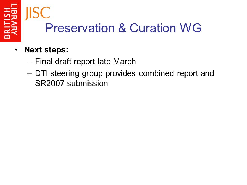 Preservation & Curation WG Next steps: –Final draft report late March –DTI steering group provides combined report and SR2007 submission