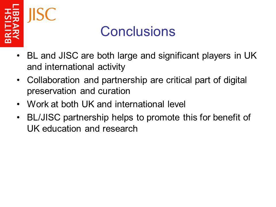 Conclusions BL and JISC are both large and significant players in UK and international activity Collaboration and partnership are critical part of digital preservation and curation Work at both UK and international level BL/JISC partnership helps to promote this for benefit of UK education and research