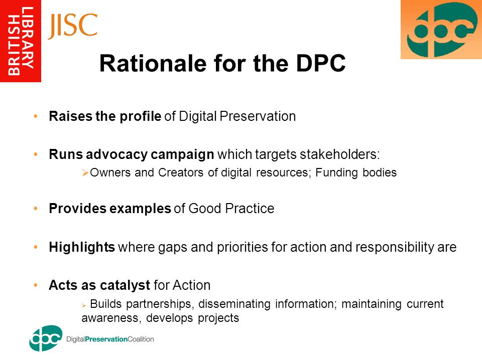 Raises the profile of Digital Preservation Runs advocacy campaign which targets stakeholders: Owners and Creators of digital resources; Funding bodies Provides examples of Good Practice Highlights where gaps and priorities for action and responsibility are Acts as catalyst for Action Builds partnerships, disseminating information; maintaining current awareness, develops projects Rationale for the DPC