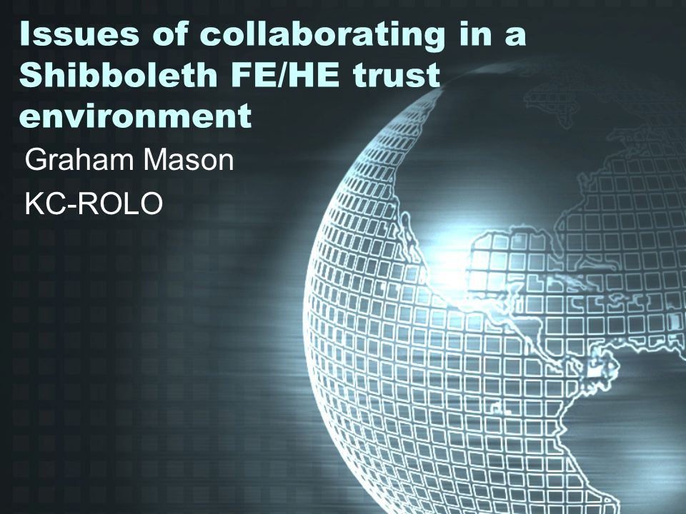 Issues of collaborating in a Shibboleth FE/HE trust environment Graham Mason KC-ROLO
