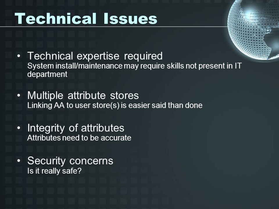 Technical Issues Technical expertise required System install/maintenance may require skills not present in IT department Multiple attribute stores Linking AA to user store(s) is easier said than done Integrity of attributes Attributes need to be accurate Security concerns Is it really safe