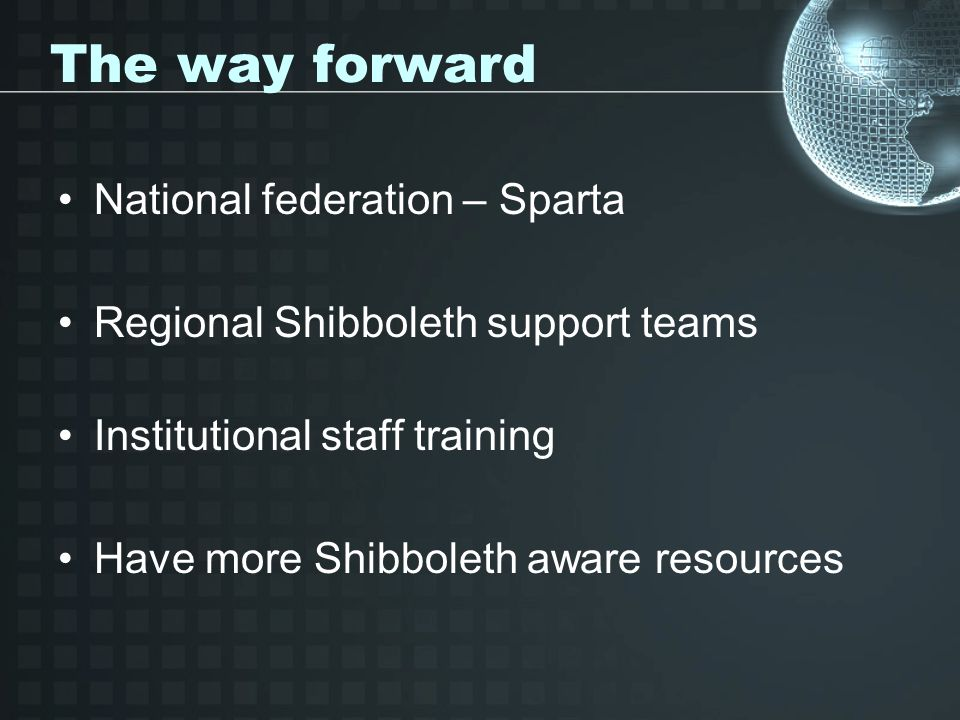 The way forward National federation – Sparta Regional Shibboleth support teams Institutional staff training Have more Shibboleth aware resources