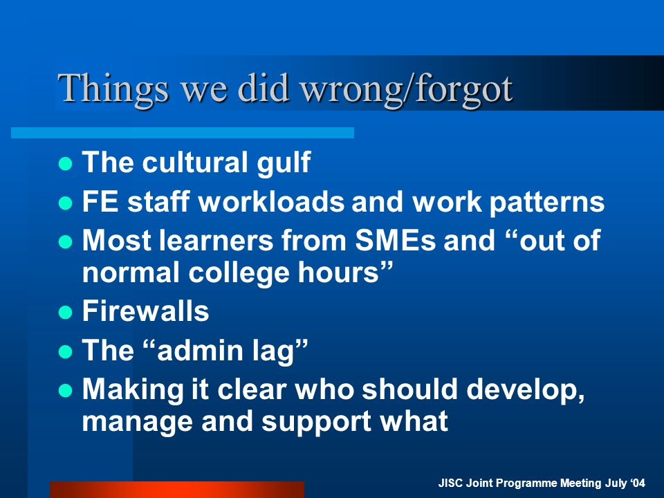 JISC Joint Programme Meeting July 04 Things we did wrong/forgot The cultural gulf FE staff workloads and work patterns Most learners from SMEs and out of normal college hours Firewalls The admin lag Making it clear who should develop, manage and support what