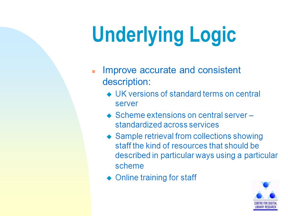 Underlying Logic n Improve accurate and consistent description: u UK versions of standard terms on central server u Scheme extensions on central server – standardized across services u Sample retrieval from collections showing staff the kind of resources that should be described in particular ways using a particular scheme u Online training for staff