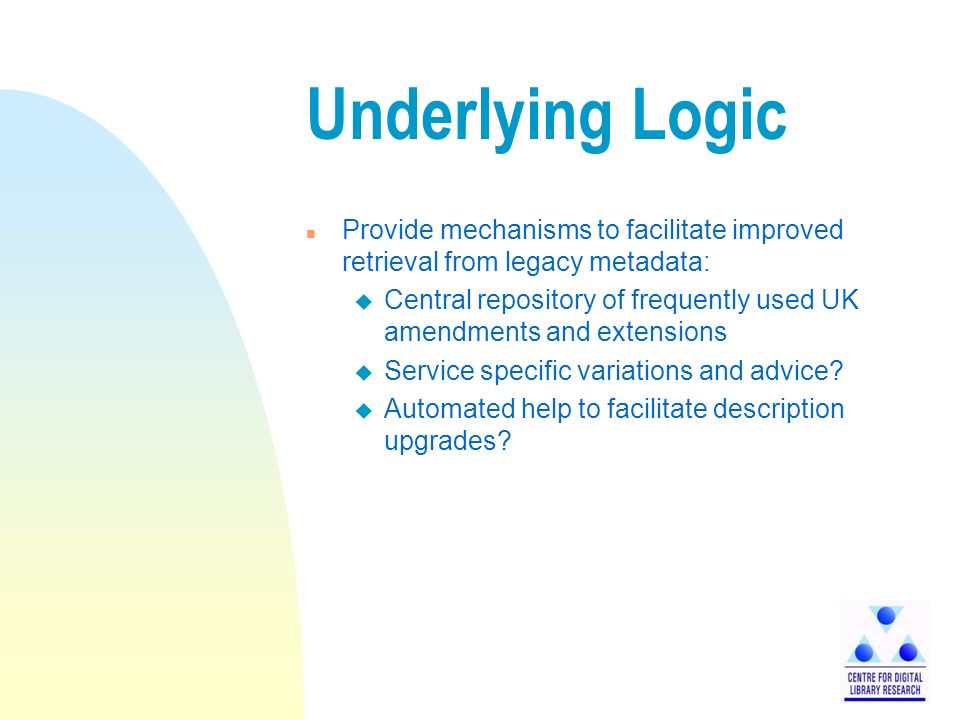 Underlying Logic n Provide mechanisms to facilitate improved retrieval from legacy metadata: u Central repository of frequently used UK amendments and extensions u Service specific variations and advice.