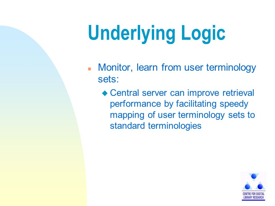 Underlying Logic n Monitor, learn from user terminology sets: u Central server can improve retrieval performance by facilitating speedy mapping of user terminology sets to standard terminologies