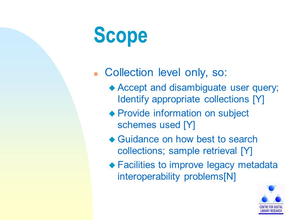 Scope n Collection level only, so: u Accept and disambiguate user query; Identify appropriate collections [Y] u Provide information on subject schemes used [Y] u Guidance on how best to search collections; sample retrieval [Y] u Facilities to improve legacy metadata interoperability problems[N]