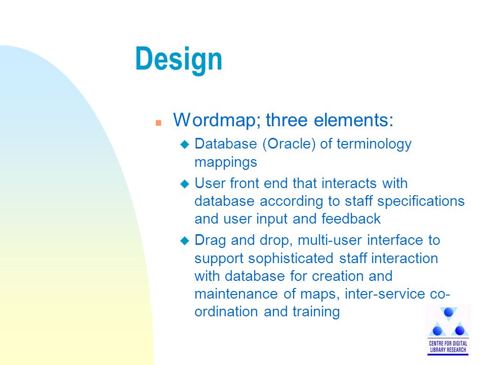 Design n Wordmap; three elements: u Database (Oracle) of terminology mappings u User front end that interacts with database according to staff specifications and user input and feedback u Drag and drop, multi-user interface to support sophisticated staff interaction with database for creation and maintenance of maps, inter-service co- ordination and training