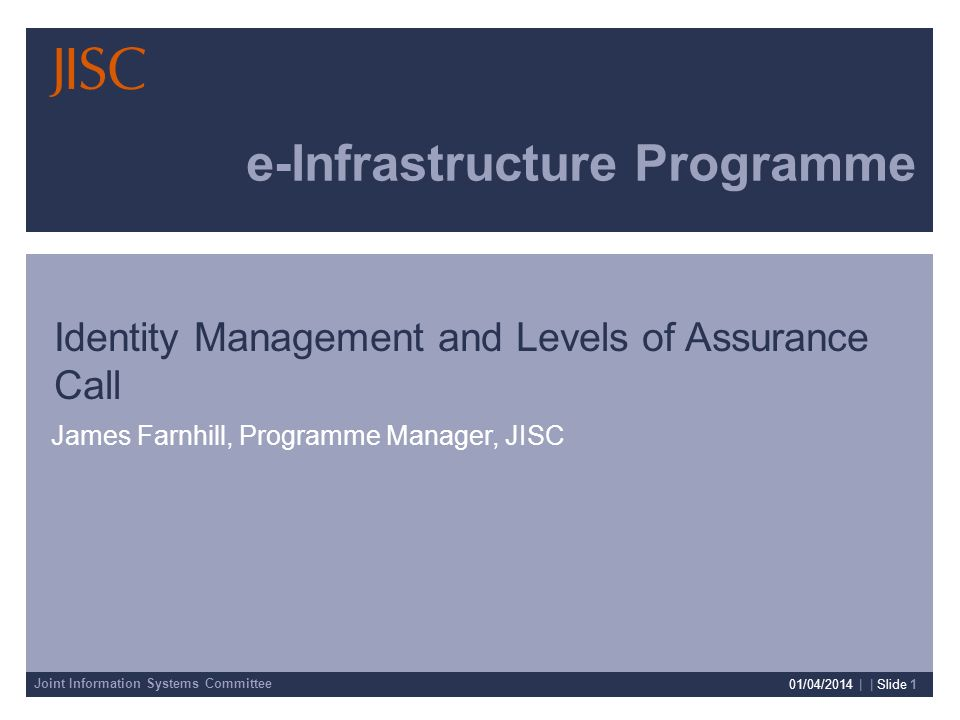 Joint Information Systems Committee 01/04/2014 | | Slide 1 e-Infrastructure Programme James Farnhill, Programme Manager, JISC Identity Management and Levels of Assurance Call