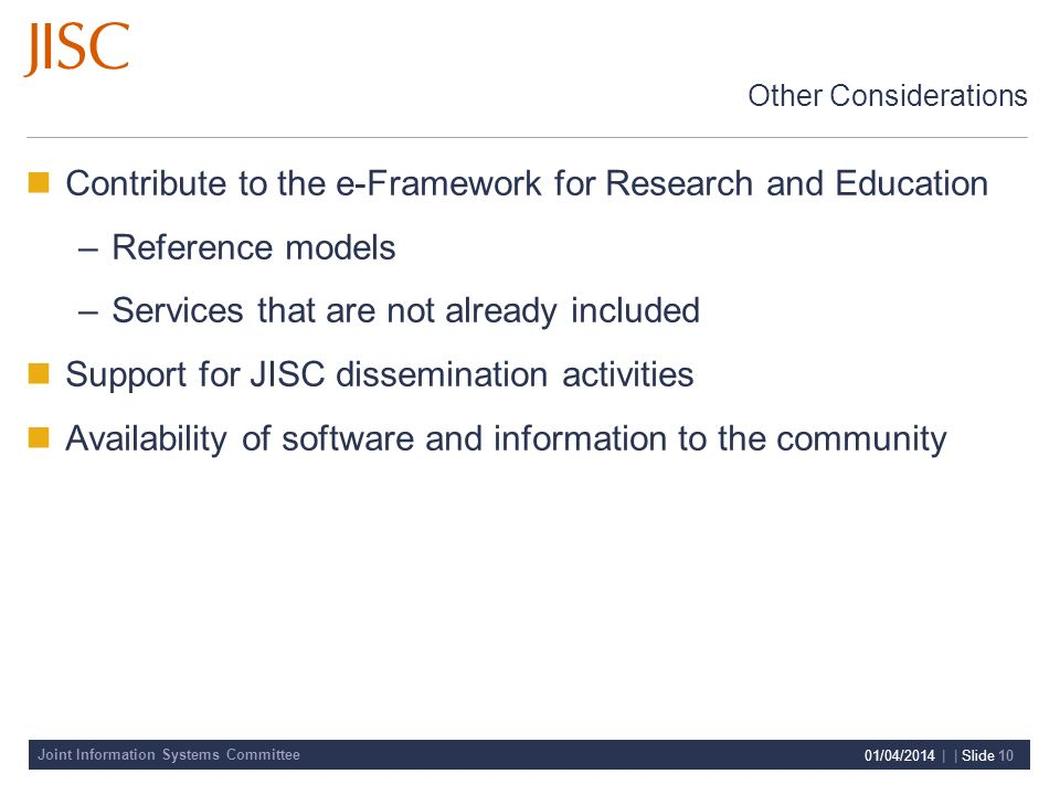 Joint Information Systems Committee 01/04/2014 | | Slide 10 Other Considerations Contribute to the e-Framework for Research and Education –Reference models –Services that are not already included Support for JISC dissemination activities Availability of software and information to the community