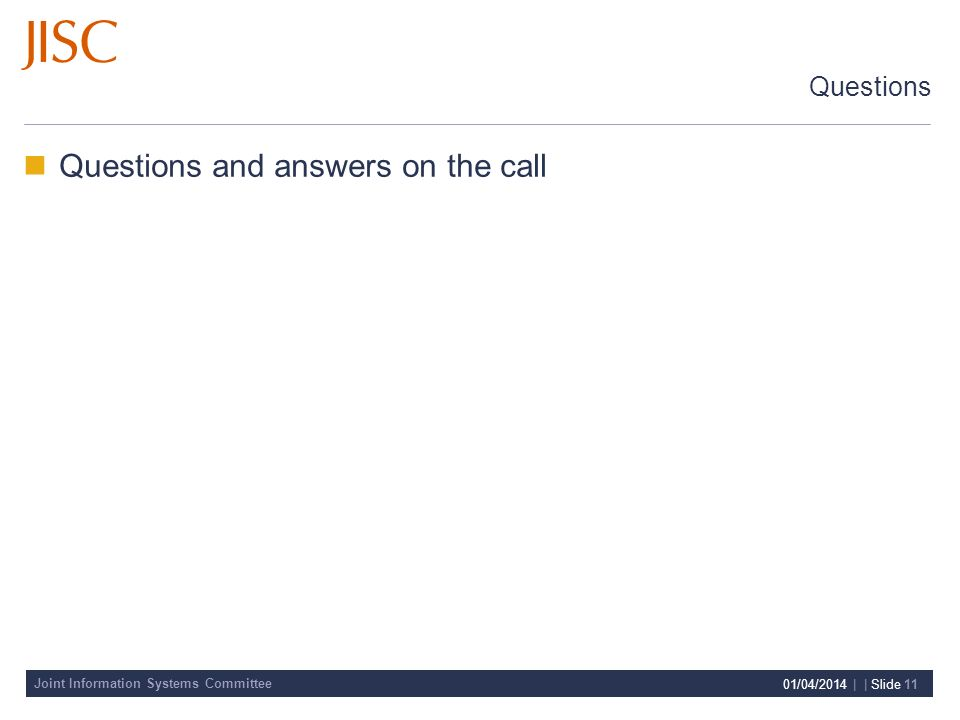 Joint Information Systems Committee 01/04/2014 | | Slide 11 Questions Questions and answers on the call