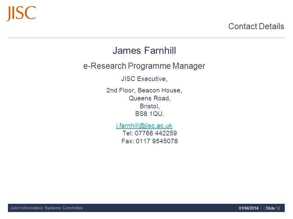 Joint Information Systems Committee 01/04/2014 | | Slide 12 Contact Details James Farnhill e-Research Programme Manager JISC Executive, 2nd Floor, Beacon House, Queens Road, Bristol, BS8 1QU.