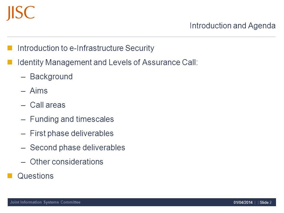 Joint Information Systems Committee 01/04/2014 | | Slide 2 Introduction and Agenda Introduction to e-Infrastructure Security Identity Management and Levels of Assurance Call: –Background –Aims –Call areas –Funding and timescales –First phase deliverables –Second phase deliverables –Other considerations Questions