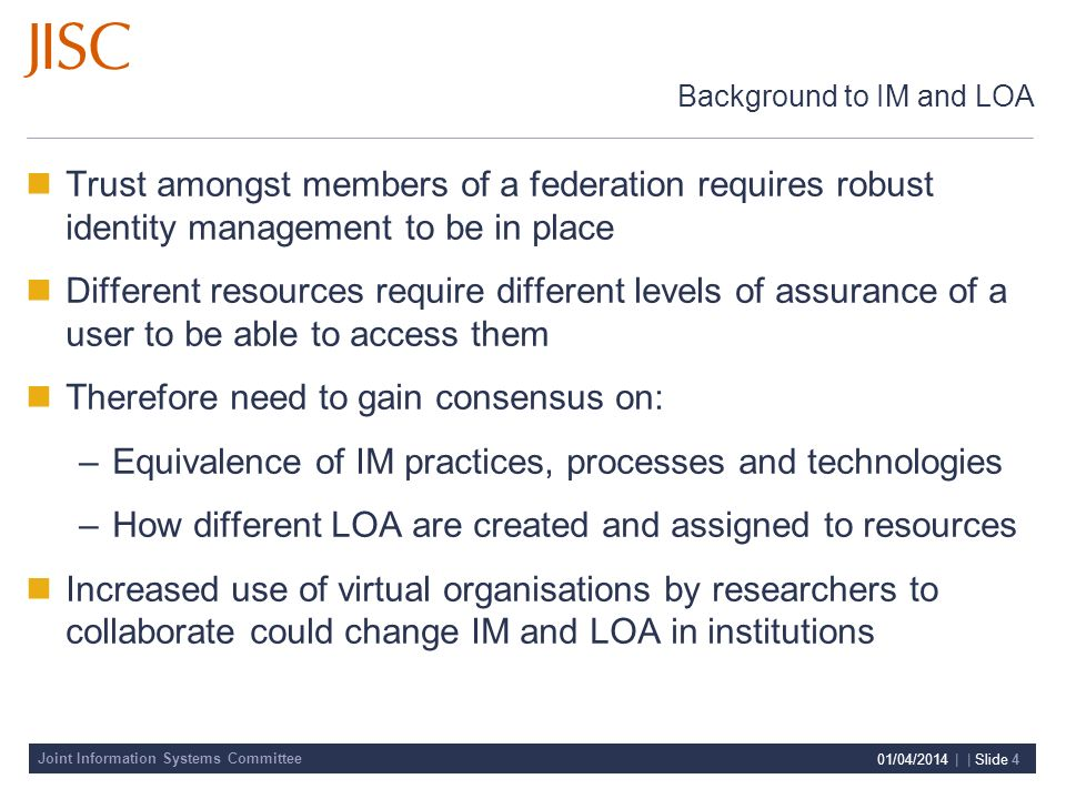 Joint Information Systems Committee 01/04/2014 | | Slide 4 Background to IM and LOA Trust amongst members of a federation requires robust identity management to be in place Different resources require different levels of assurance of a user to be able to access them Therefore need to gain consensus on: –Equivalence of IM practices, processes and technologies –How different LOA are created and assigned to resources Increased use of virtual organisations by researchers to collaborate could change IM and LOA in institutions
