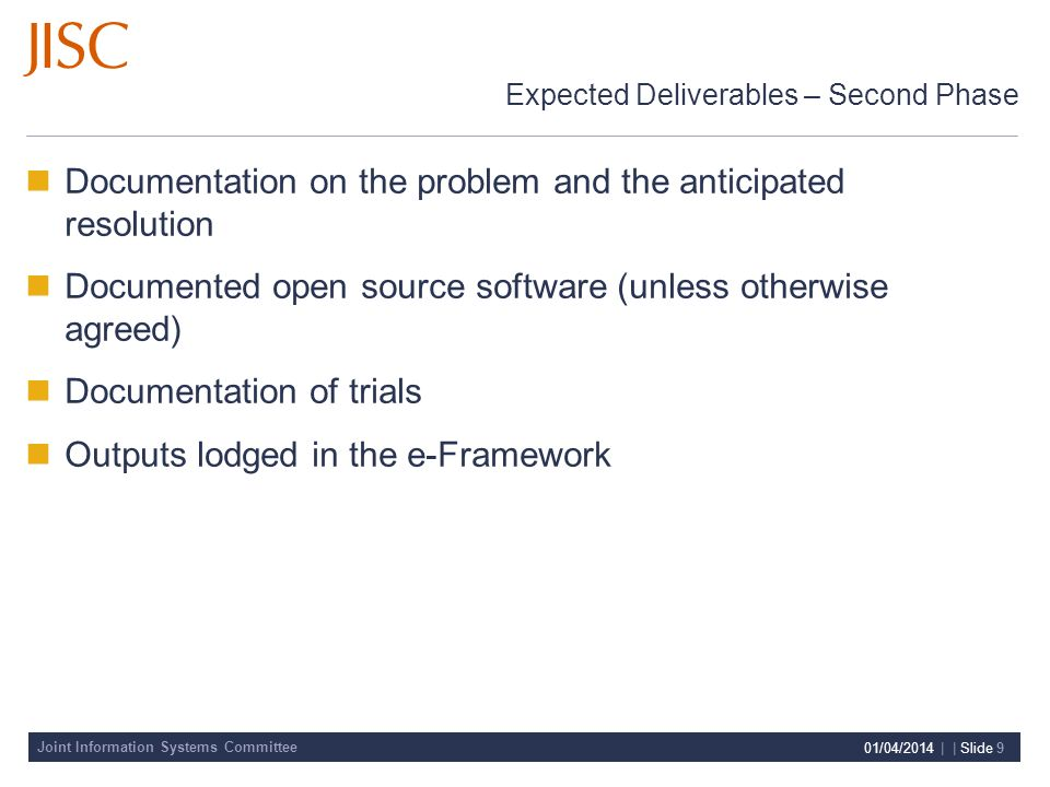 Joint Information Systems Committee 01/04/2014 | | Slide 9 Expected Deliverables – Second Phase Documentation on the problem and the anticipated resolution Documented open source software (unless otherwise agreed) Documentation of trials Outputs lodged in the e-Framework