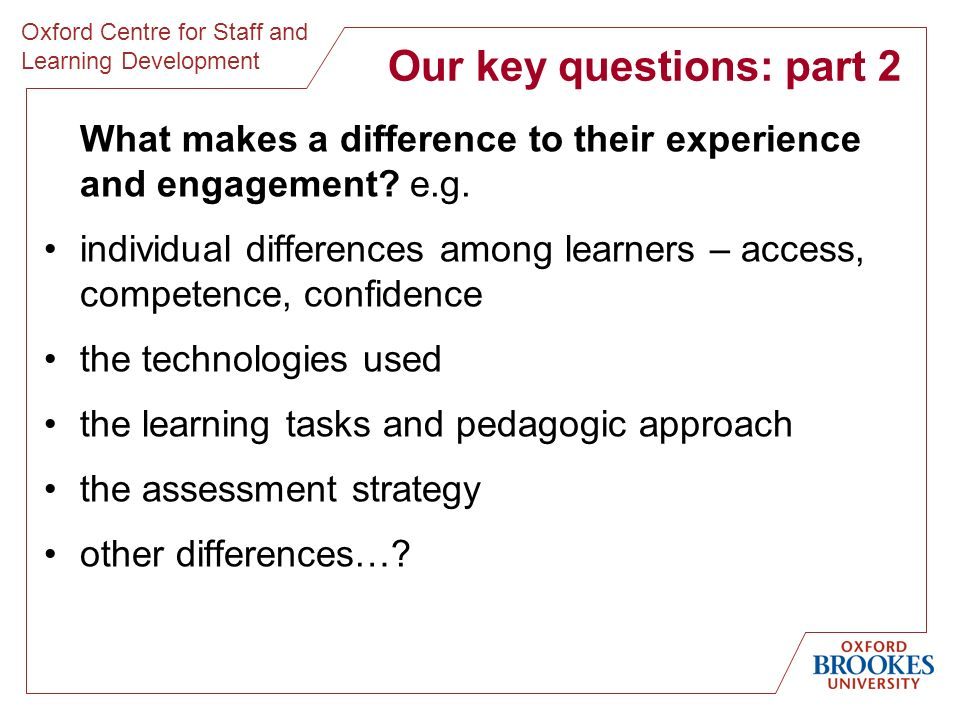 Oxford Centre for Staff and Learning Development Our key questions: part 2 What makes a difference to their experience and engagement.