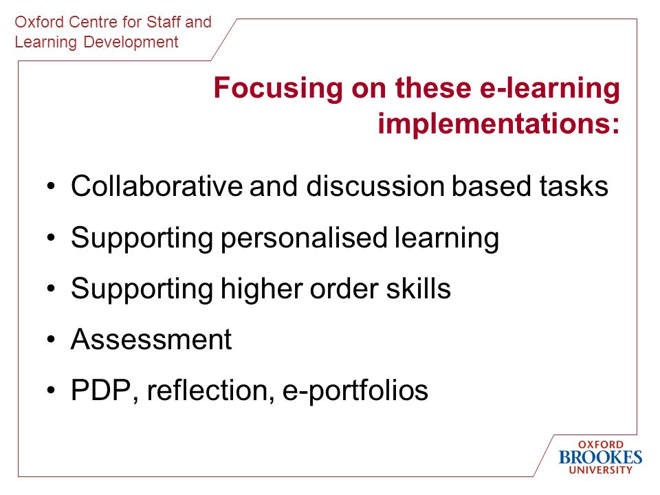 Oxford Centre for Staff and Learning Development Focusing on these e-learning implementations: Collaborative and discussion based tasks Supporting personalised learning Supporting higher order skills Assessment PDP, reflection, e-portfolios