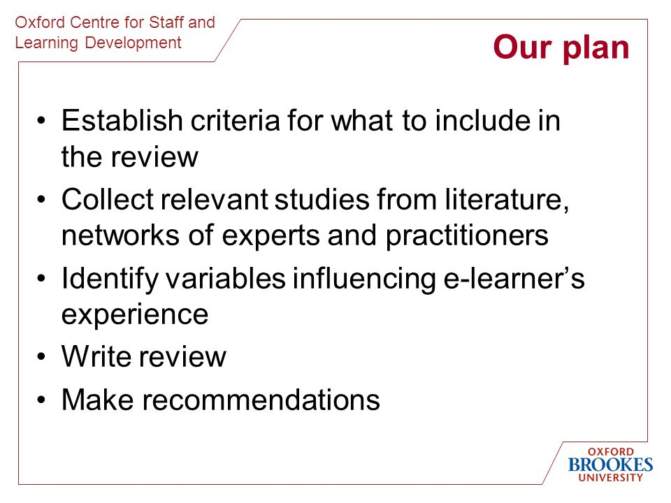 Oxford Centre for Staff and Learning Development Our plan Establish criteria for what to include in the review Collect relevant studies from literature, networks of experts and practitioners Identify variables influencing e-learners experience Write review Make recommendations