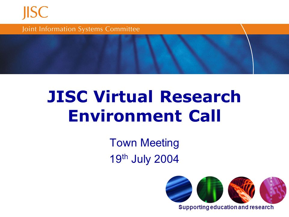 Supporting education and research JISC Virtual Research Environment Call Town Meeting 19 th July 2004