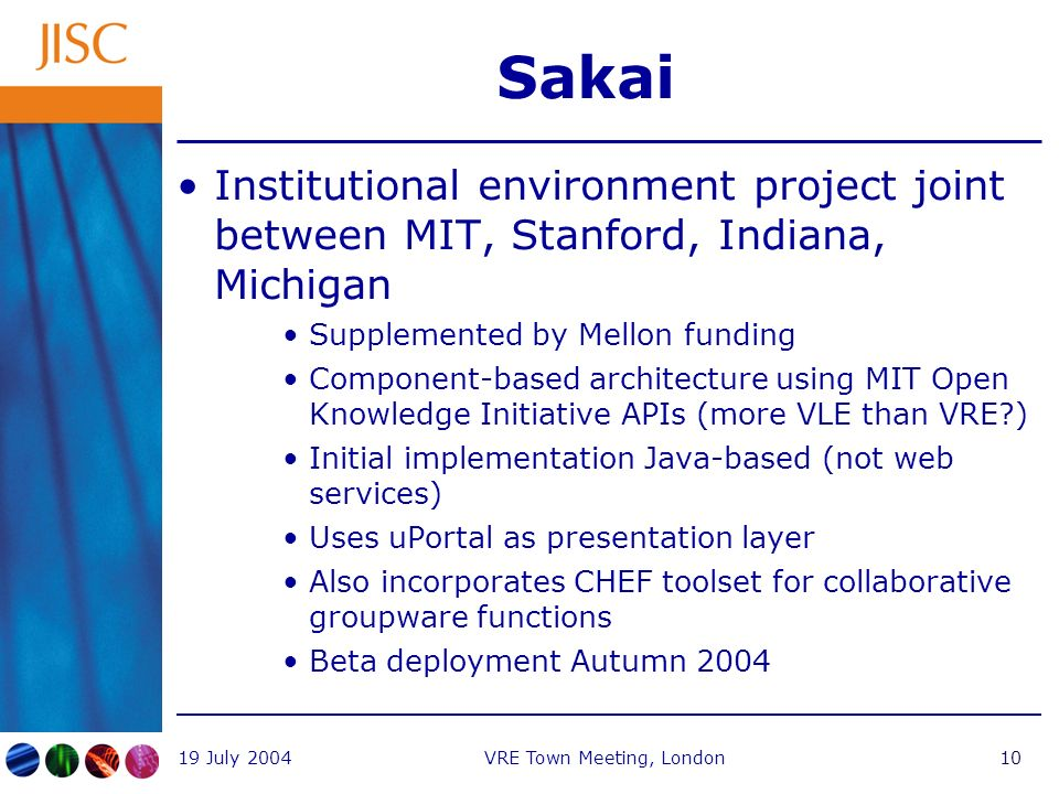 19 July 2004VRE Town Meeting, London10 Sakai Institutional environment project joint between MIT, Stanford, Indiana, Michigan Supplemented by Mellon funding Component-based architecture using MIT Open Knowledge Initiative APIs (more VLE than VRE ) Initial implementation Java-based (not web services) Uses uPortal as presentation layer Also incorporates CHEF toolset for collaborative groupware functions Beta deployment Autumn 2004