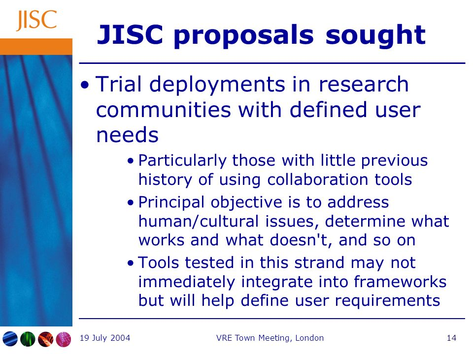 19 July 2004VRE Town Meeting, London14 JISC proposals sought Trial deployments in research communities with defined user needs Particularly those with little previous history of using collaboration tools Principal objective is to address human/cultural issues, determine what works and what doesn t, and so on Tools tested in this strand may not immediately integrate into frameworks but will help define user requirements