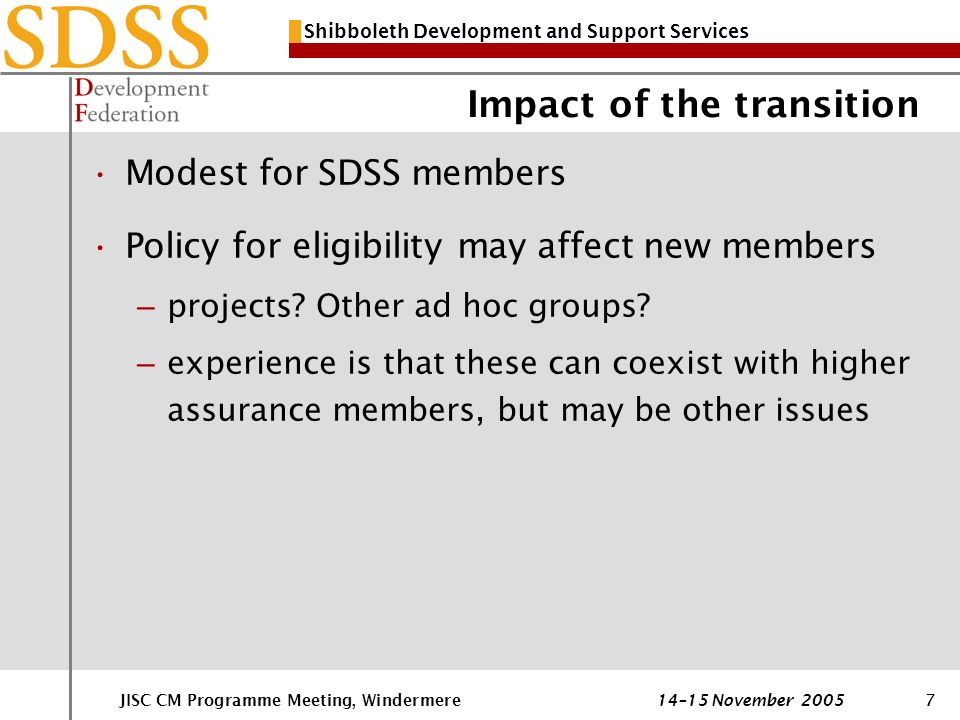 Shibboleth Development and Support Services JISC CM Programme Meeting, Windermere 14–15 November 20057 Impact of the transition Modest for SDSS members Policy for eligibility may affect new members – projects.