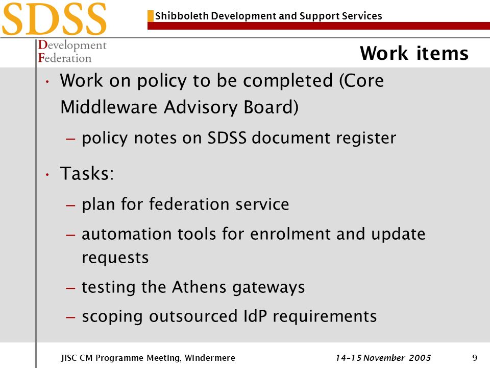 Shibboleth Development and Support Services JISC CM Programme Meeting, Windermere 14–15 November 20059 Work items Work on policy to be completed (Core Middleware Advisory Board) – policy notes on SDSS document register Tasks: – plan for federation service – automation tools for enrolment and update requests – testing the Athens gateways – scoping outsourced IdP requirements