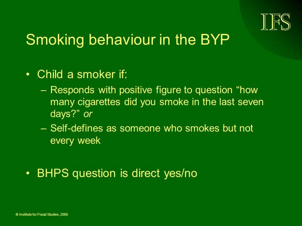 © Institute for Fiscal Studies, 2005 Smoking behaviour in the BYP Child a smoker if: –Responds with positive figure to question how many cigarettes did you smoke in the last seven days.