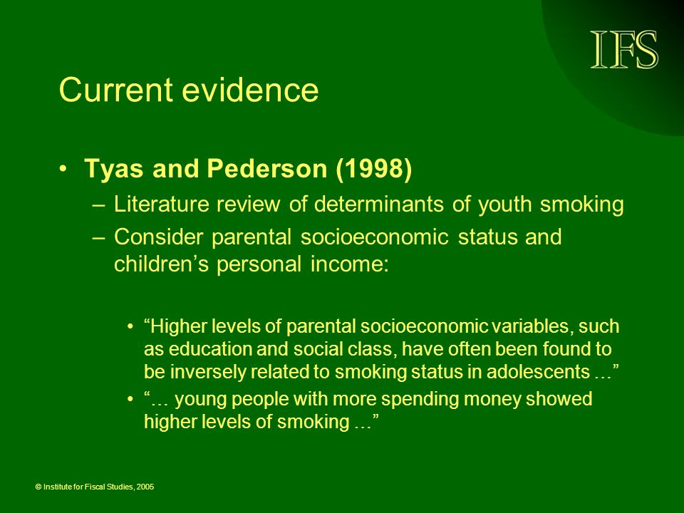 © Institute for Fiscal Studies, 2005 Current evidence Tyas and Pederson (1998) –Literature review of determinants of youth smoking –Consider parental socioeconomic status and childrens personal income: Higher levels of parental socioeconomic variables, such as education and social class, have often been found to be inversely related to smoking status in adolescents … … young people with more spending money showed higher levels of smoking …
