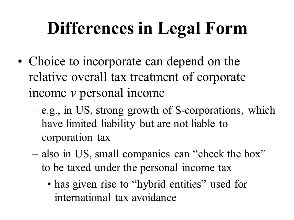 Differences in Legal Form Choice to incorporate can depend on the relative overall tax treatment of corporate income v personal income –e.g., in US, strong growth of S-corporations, which have limited liability but are not liable to corporation tax –also in US, small companies can check the box to be taxed under the personal income tax has given rise to hybrid entities used for international tax avoidance