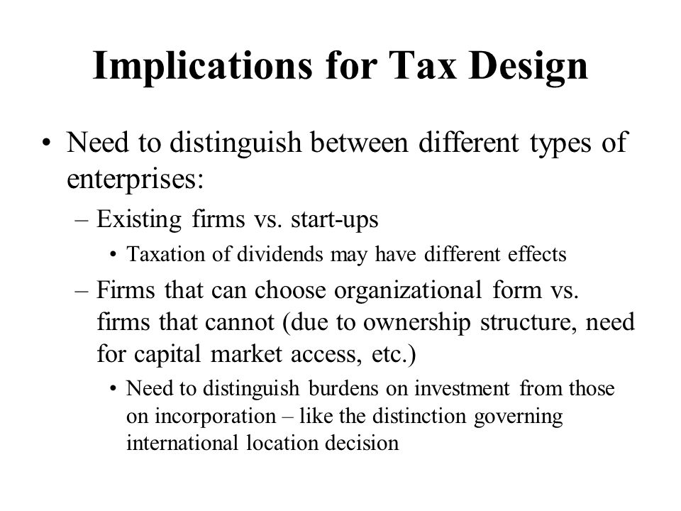 Implications for Tax Design Need to distinguish between different types of enterprises: –Existing firms vs.