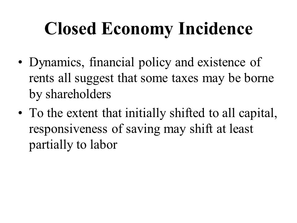 Closed Economy Incidence Dynamics, financial policy and existence of rents all suggest that some taxes may be borne by shareholders To the extent that initially shifted to all capital, responsiveness of saving may shift at least partially to labor