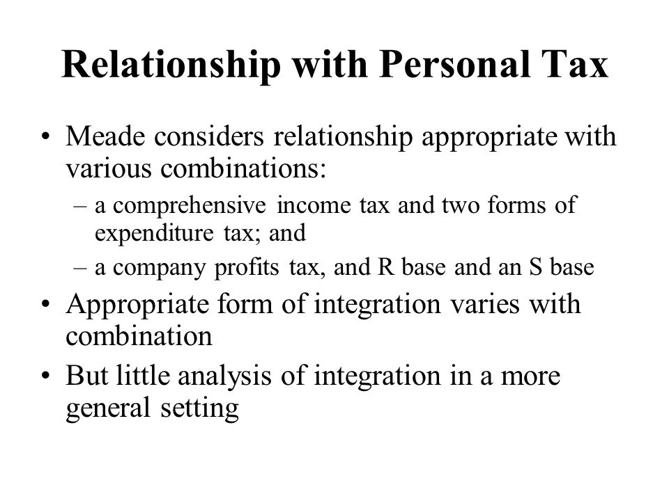 Relationship with Personal Tax Meade considers relationship appropriate with various combinations: –a comprehensive income tax and two forms of expenditure tax; and –a company profits tax, and R base and an S base Appropriate form of integration varies with combination But little analysis of integration in a more general setting