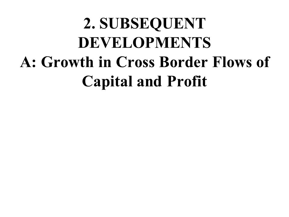 2. SUBSEQUENT DEVELOPMENTS A: Growth in Cross Border Flows of Capital and Profit