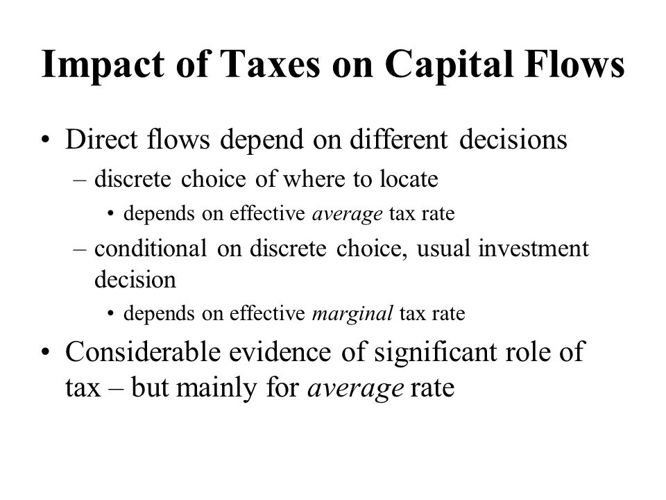Impact of Taxes on Capital Flows Direct flows depend on different decisions –discrete choice of where to locate depends on effective average tax rate –conditional on discrete choice, usual investment decision depends on effective marginal tax rate Considerable evidence of significant role of tax – but mainly for average rate