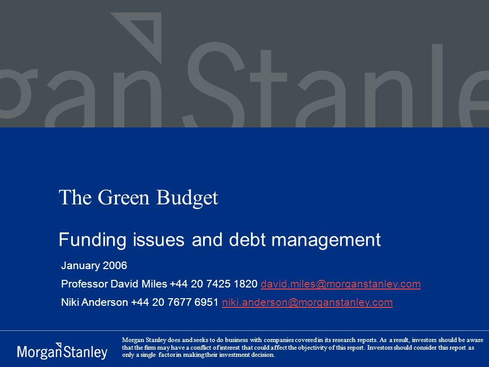 The Green Budget Funding issues and debt management January 2006 Professor David Miles +44 20 7425 1820 david.miles@morganstanley.comdavid.miles@morganstanley.com Niki Anderson +44 20 7677 6951 niki.anderson@morganstanley.com Morgan Stanley does and seeks to do business with companies covered in its research reports.