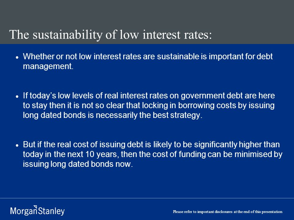 Please refer to important disclosures at the end of this presentation The sustainability of low interest rates: Whether or not low interest rates are sustainable is important for debt management.