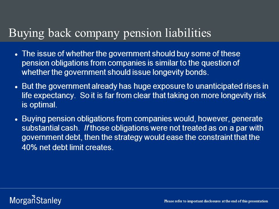 Please refer to important disclosures at the end of this presentation Buying back company pension liabilities The issue of whether the government should buy some of these pension obligations from companies is similar to the question of whether the government should issue longevity bonds.