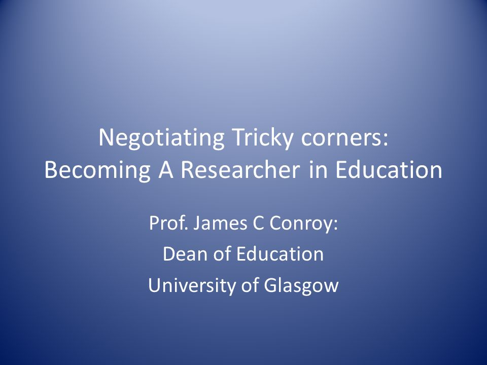 Negotiating Tricky corners: Becoming A Researcher in Education Prof.