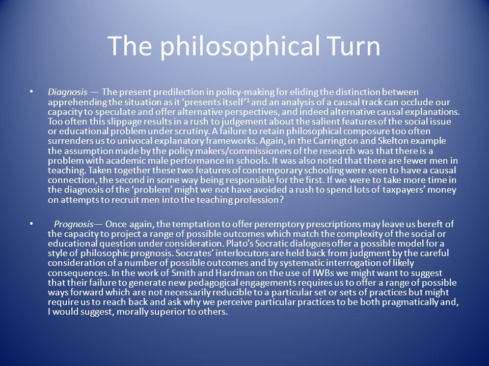 The philosophical Turn Diagnosis The present predilection in policy-making for eliding the distinction between apprehending the situation as it presents itself 1 and an analysis of a causal track can occlude our capacity to speculate and offer alternative perspectives, and indeed alternative causal explanations.