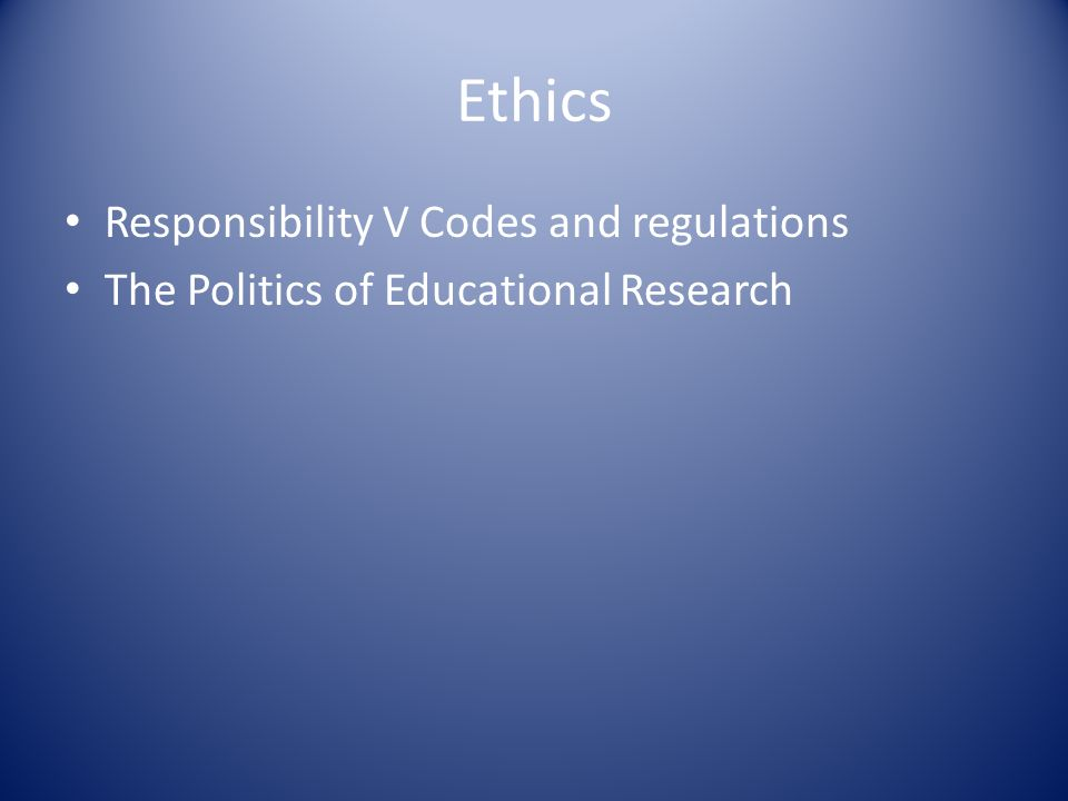 Ethics Responsibility V Codes and regulations The Politics of Educational Research