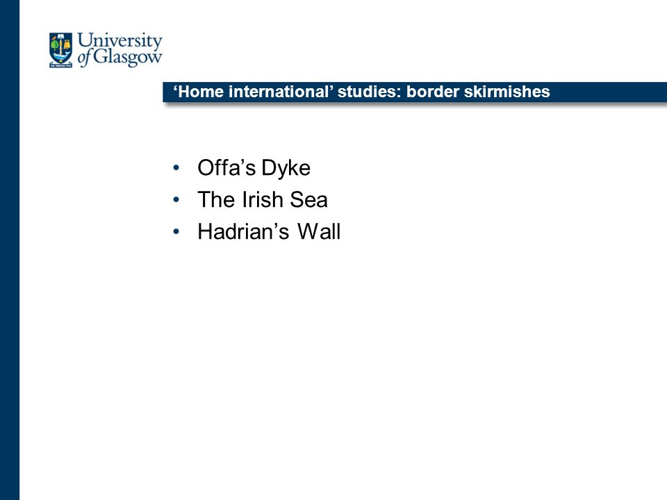 Home international studies: border skirmishes Offas Dyke The Irish Sea Hadrians Wall