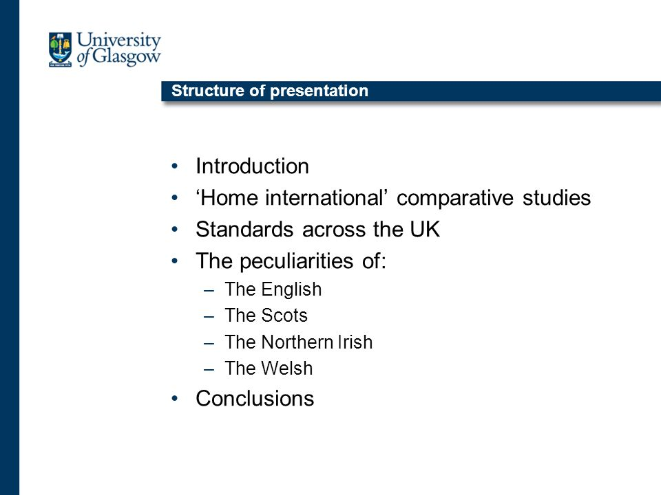Structure of presentation Introduction Home international comparative studies Standards across the UK The peculiarities of: –The English –The Scots –The Northern Irish –The Welsh Conclusions